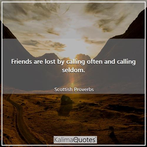 Friends are lost by calling often and calling seldom. - Scottish Proverbs