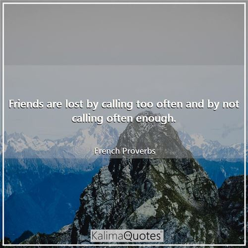 Friends are lost by calling too often and by not calling often enough.