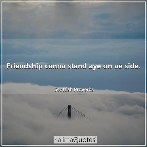 Friendship canna stand aye on ae side. - Scottish Proverbs
