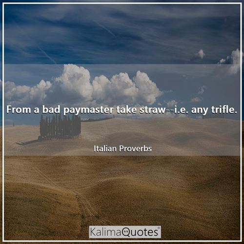 From a bad paymaster take straw--i.e. any trifle. - Italian Proverbs