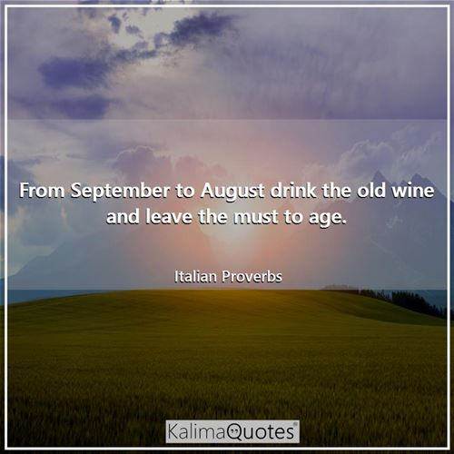 From September to August drink the old wine and leave the must to age.