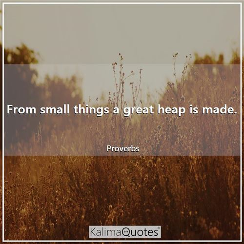 From small things a great heap is made.
