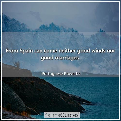 From Spain can come neither good winds nor good marriages.