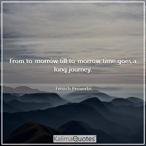 From to-morrow till to-morrow time goes a long journey.