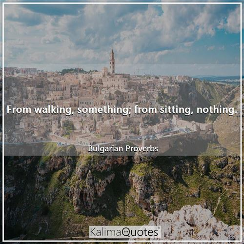 From walking, something; from sitting, nothing. - Bulgarian Proverbs