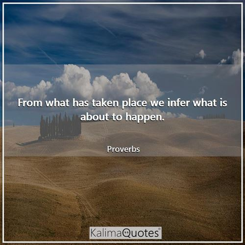 From what has taken place we infer what is about to happen.