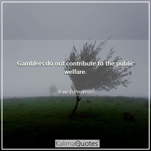 Gamblers do not contribute to the public welfare. - Jewish Proverbs