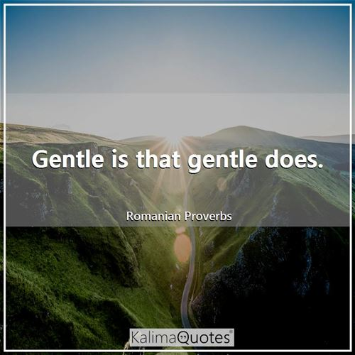 Gentle is that gentle does.