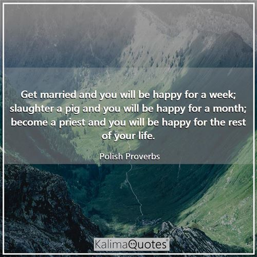 Get married and you will be happy for a week; slaughter a pig and you will be happy for a month; become a priest and you will be happy for the rest of your life.