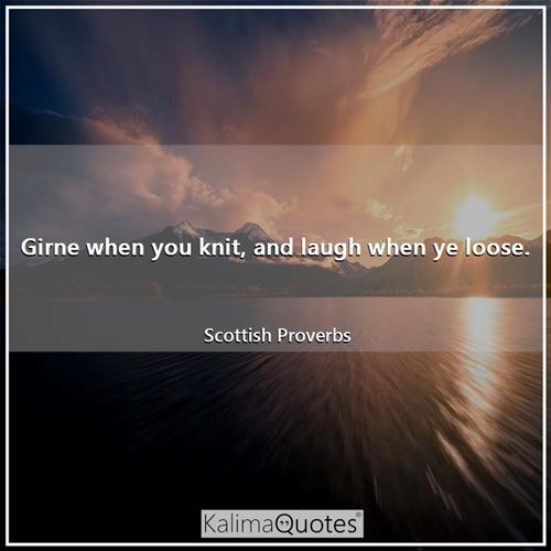 Girne when you knit, and laugh when ye loose.