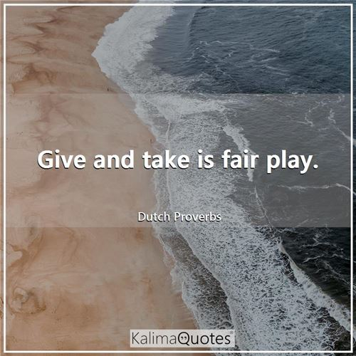Give and take is fair play.
