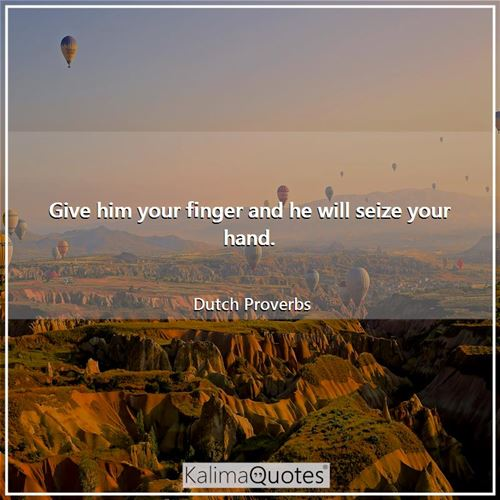Give him your finger and he will seize your hand.