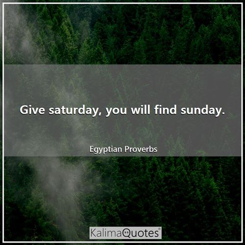 Give saturday, you will find sunday. - Egyptian Proverbs