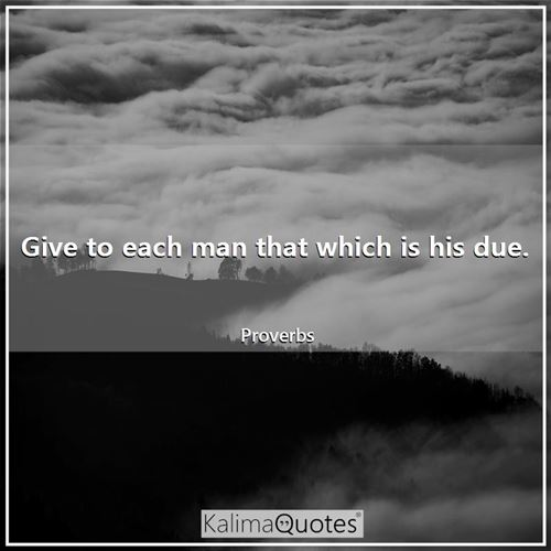 Give to each man that which is his due.