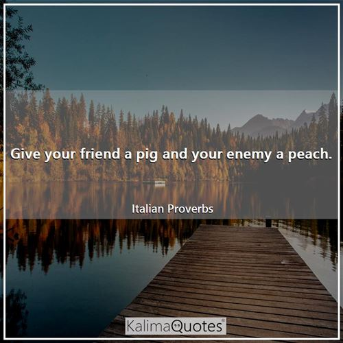 Give your friend a pig and your enemy a peach. - Italian Proverbs