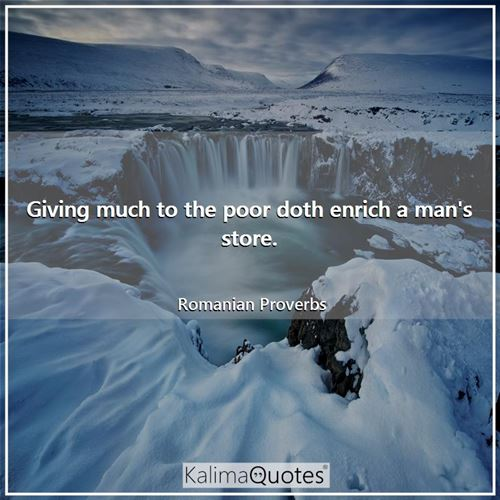 Giving much to the poor doth enrich a man's store.