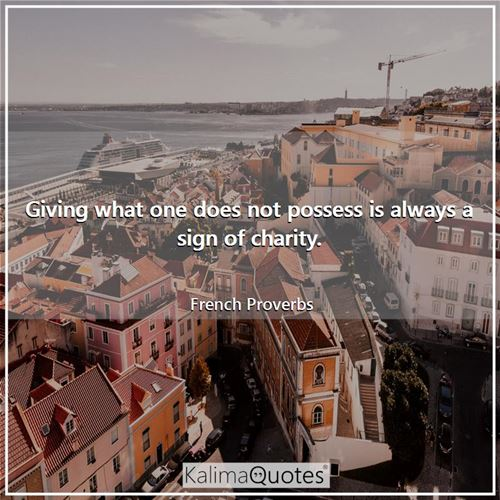 Giving what one does not possess is always a sign of charity.