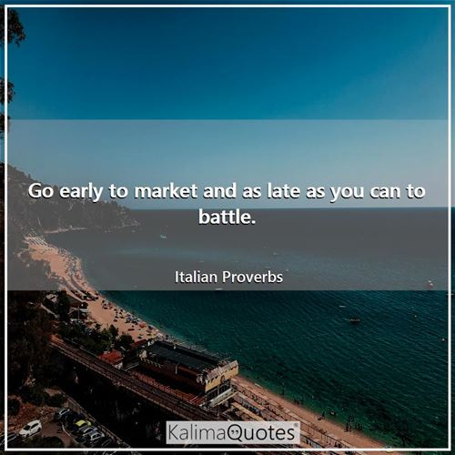 Go early to market and as late as you can to battle.