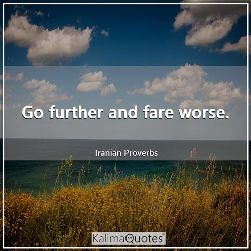 Go further and fare worse.