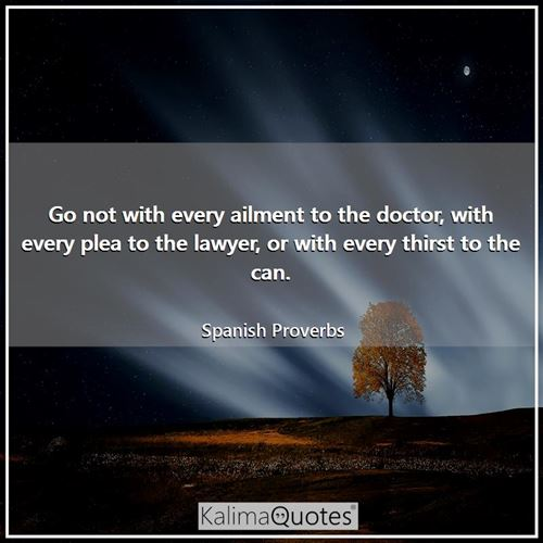 Go not with every ailment to the doctor, with every plea to the lawyer, or with every thirst to the can.