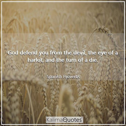 God defend you from the devil, the eye of a harlot, and the turn of a die. - Spanish Proverbs