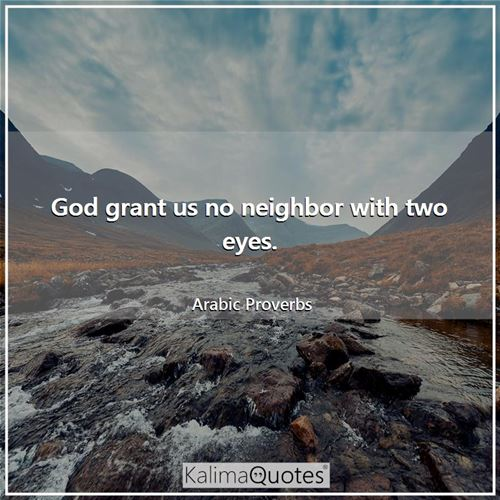 God grant us no neighbor with two eyes. - Arabic Proverbs