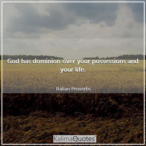 God has dominion over your possessions and your life.