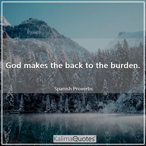 God makes the back to the burden.