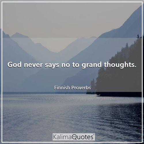 God never says no to grand thoughts.
