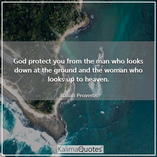 God protect you from the man who looks down at the ground and the woman who looks up to heaven.