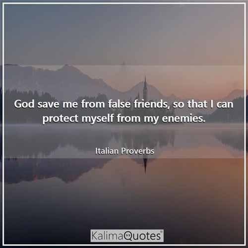 God save me from false friends, so that I can protect myself from my enemies.