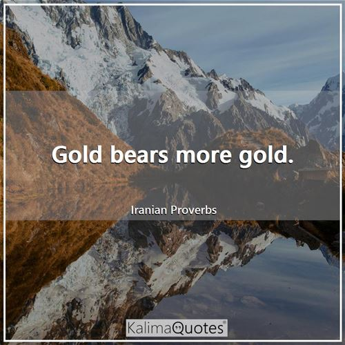 Gold bears more gold.
