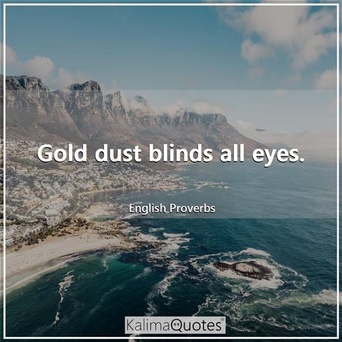 Gold dust blinds all eyes.