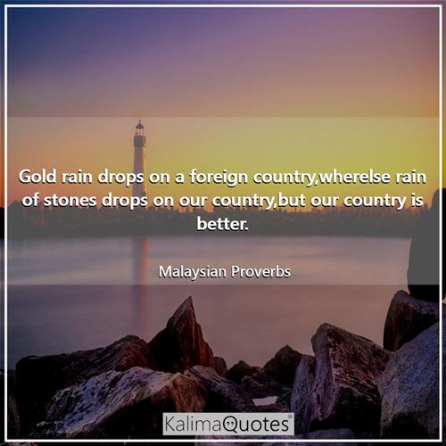 Gold rain drops on a foreign country,wherelse rain of stones drops on our country,but our country is better.