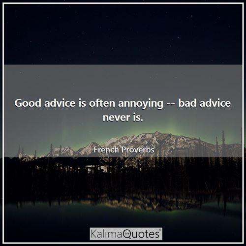 Good advice is often annoying -- bad advice never is.