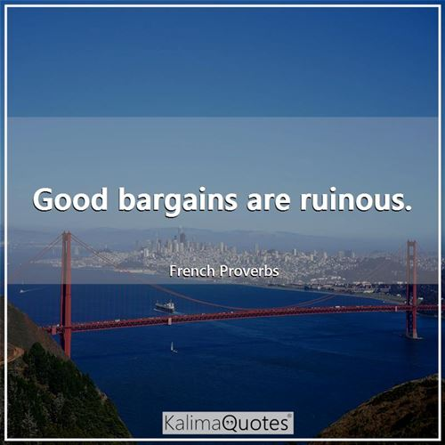 Good bargains are ruinous. - French Proverbs