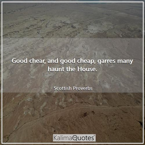 Good chear, and good cheap, garres many haunt the House. - Scottish Proverbs