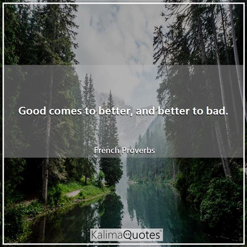 Good comes to better, and better to bad.
