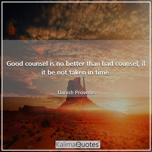 Good counsel is no better than bad counsel, if it be not taken in time.