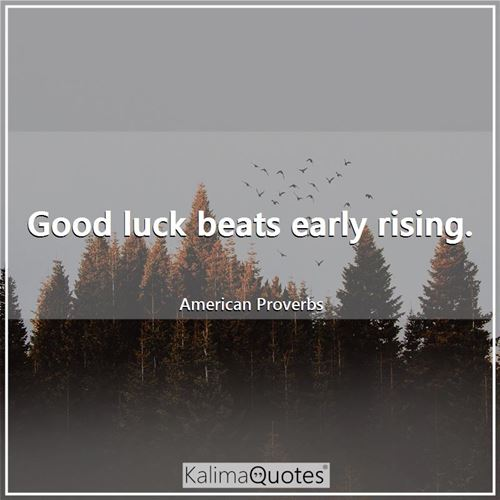 Good luck beats early rising.