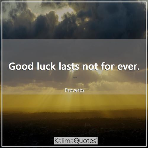 Good luck lasts not for ever.