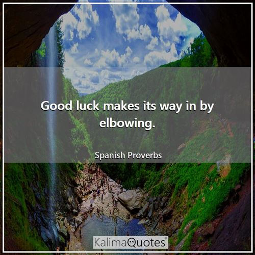 Good luck makes its way in by elbowing. - Spanish Proverbs