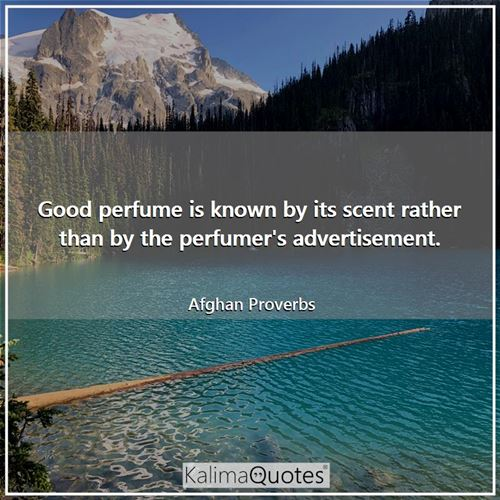 Good perfume is known by its scent rather than by the perfumer's advertisement.