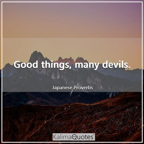 Good things, many devils.