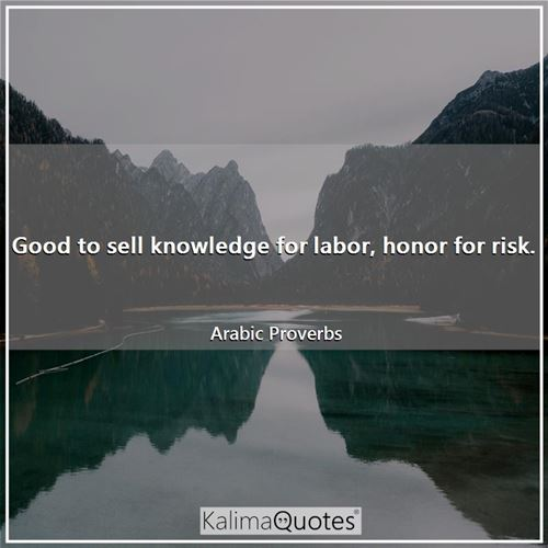 Good to sell knowledge for labor, honor for risk. - Arabic Proverbs