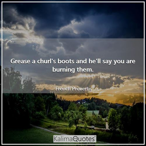 Grease a churl's boots and he'll say you are burning them. - French Proverbs