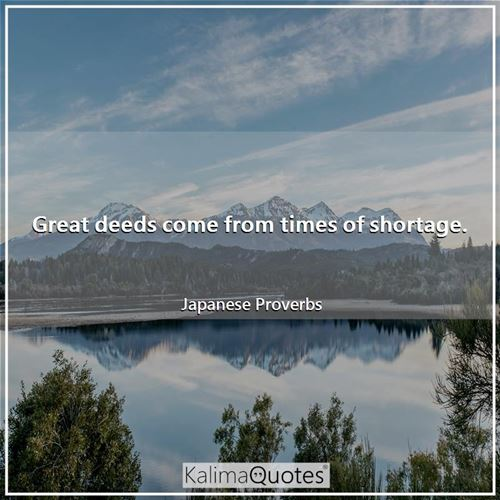 Great deeds come from times of shortage.