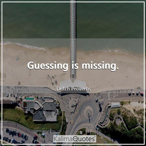 Guessing is missing. - Dutch Proverbs