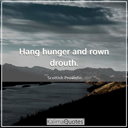 Hang hunger and rown drouth.