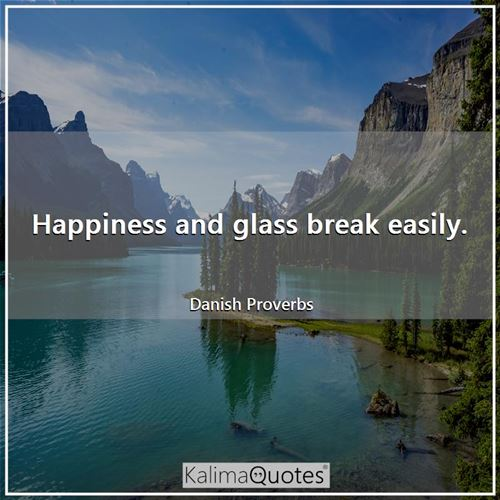 Happiness and glass break easily.